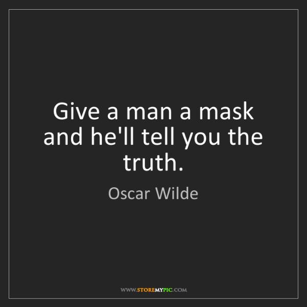 Oscar Wilde: Give a man a mask and he'll tell you the truth.