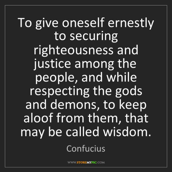 Confucius: To give oneself ernestly to securing righteousness and...