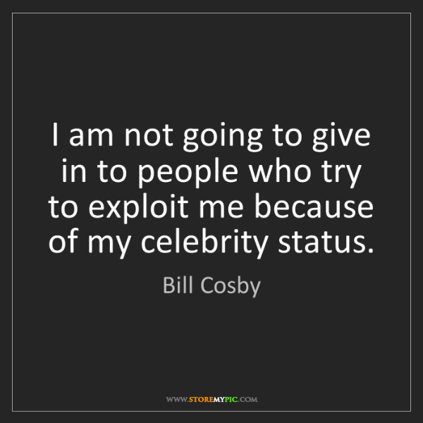 Bill Cosby: I am not going to give in to people who try to exploit...