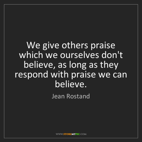 Jean Rostand: We give others praise which we ourselves don't believe,...