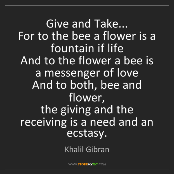 Khalil Gibran: Give and Take...  For to the bee a flower is a fountain...