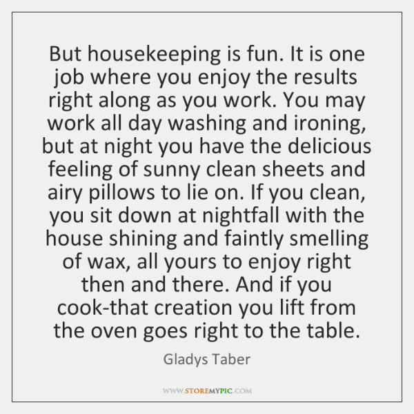 But housekeeping is fun. It is one job where you enjoy the ...