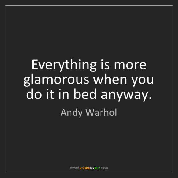Andy Warhol: Everything is more glamorous when you do it in bed anyway.