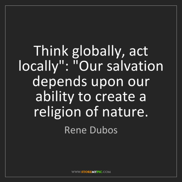 "Rene Dubos: Think globally, act locally"": ""Our salvation depends..."