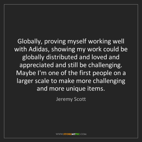 Jeremy Scott: Globally, proving myself working well with Adidas, showing...
