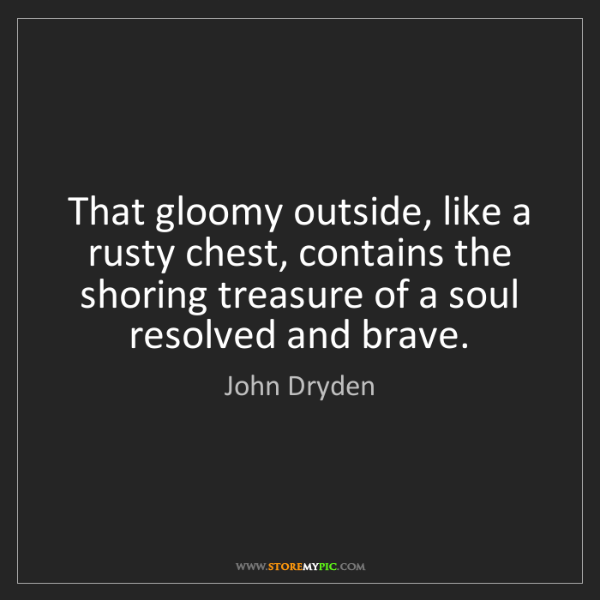 John Dryden: That gloomy outside, like a rusty chest, contains the...