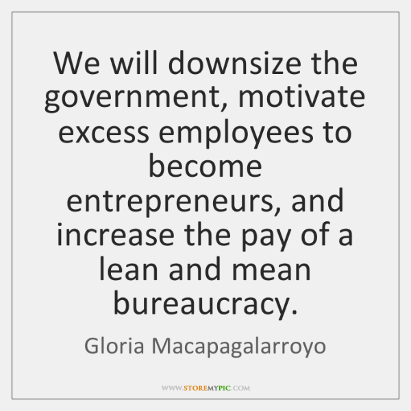 We will downsize the government, motivate excess employees to become entrepreneurs, and ...