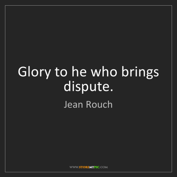Jean Rouch: Glory to he who brings dispute.
