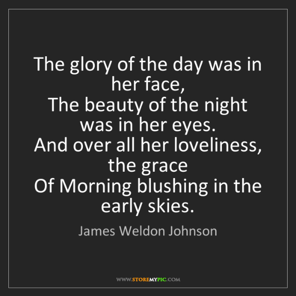 James Weldon Johnson: The glory of the day was in her face,   The beauty of...