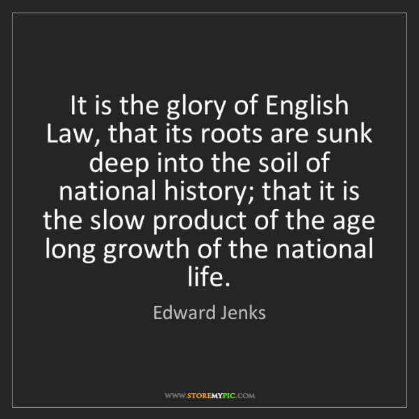 Edward Jenks: It is the glory of English Law, that its roots are sunk...