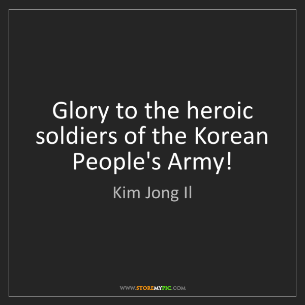 Kim Jong Il: Glory to the heroic soldiers of the Korean People's Army!