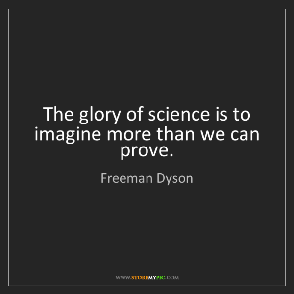 Freeman Dyson: The glory of science is to imagine more than we can prove.