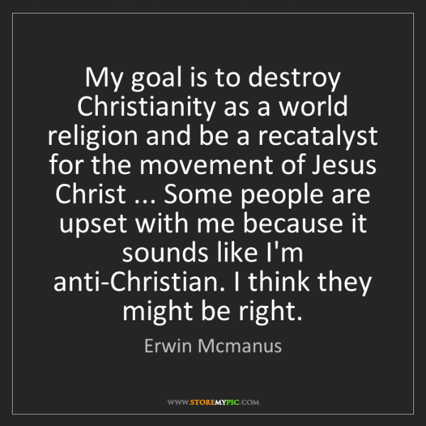 Erwin Mcmanus: My goal is to destroy Christianity as a world religion...