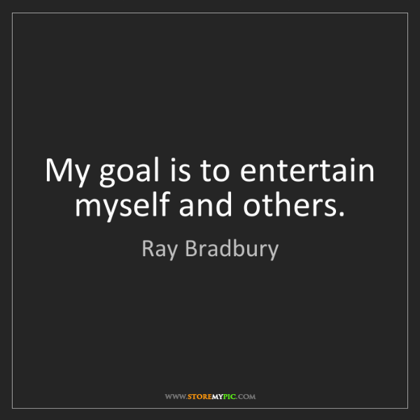 Ray Bradbury: My goal is to entertain myself and others.