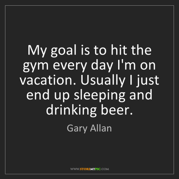 Gary Allan: My goal is to hit the gym every day I'm on vacation....