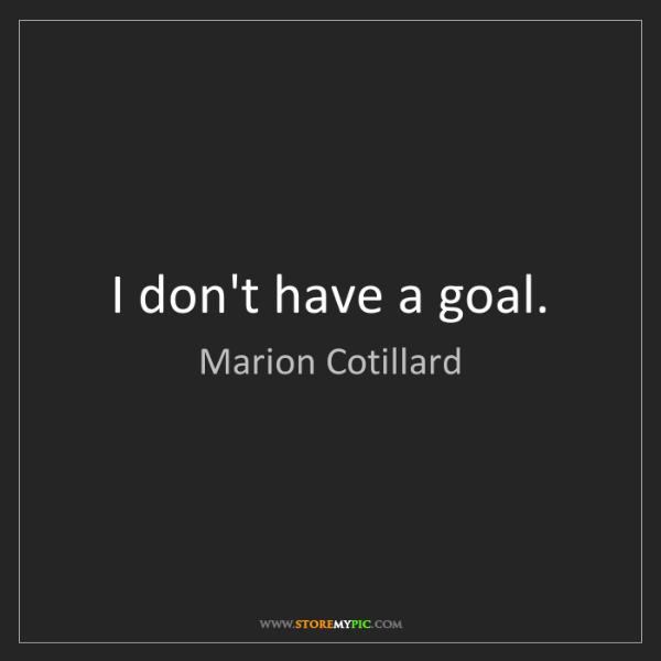 Marion Cotillard: I don't have a goal.