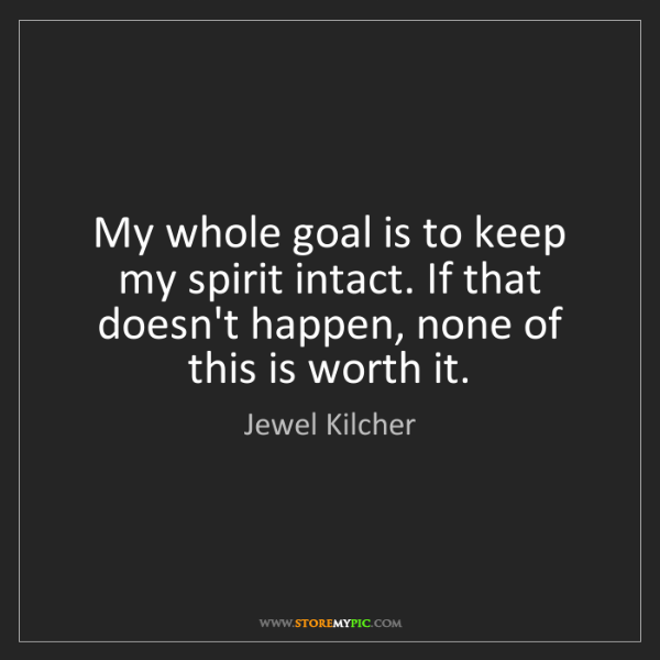 Jewel Kilcher: My whole goal is to keep my spirit intact. If that doesn't...