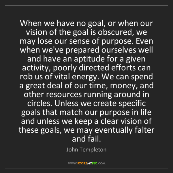 John Templeton: When we have no goal, or when our vision of the goal...