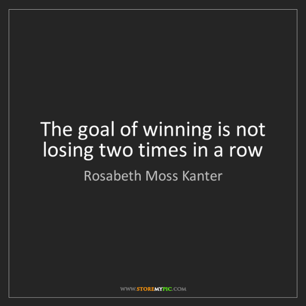 Rosabeth Moss Kanter: The goal of winning is not losing two times in a row