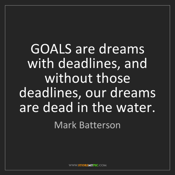 Mark Batterson: GOALS are dreams with deadlines, and without those deadlines,...