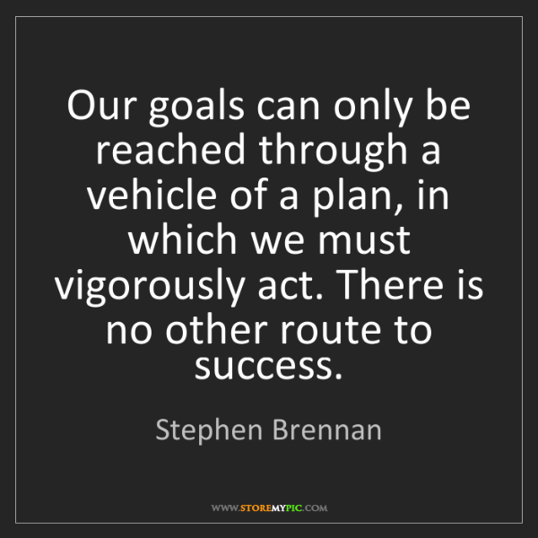 Stephen Brennan: Our goals can only be reached through a vehicle of a...
