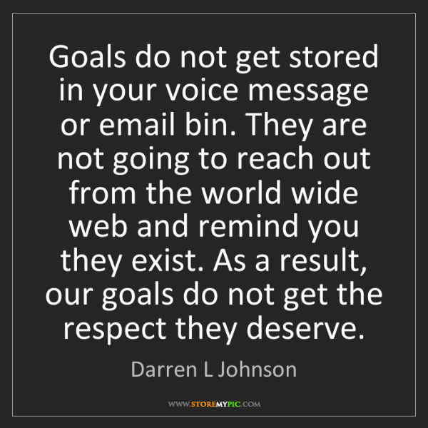 Darren L Johnson: Goals do not get stored in your voice message or email...