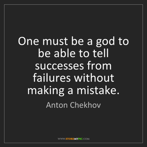 Anton Chekhov: One must be a god to be able to tell successes from failures...