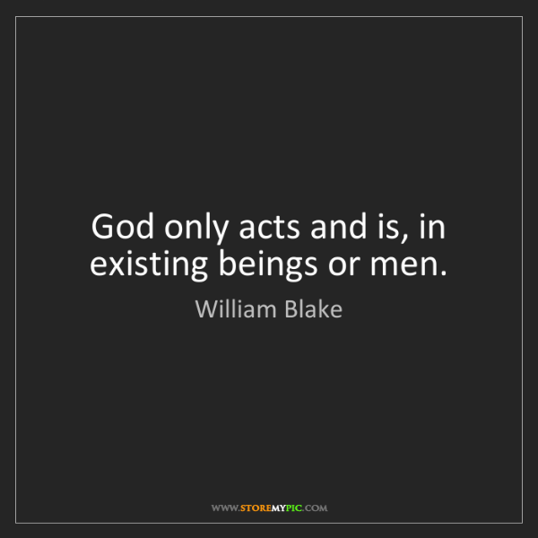 William Blake: God only acts and is, in existing beings or men.