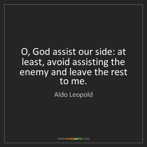 Aldo Leopold: O, God assist our side: at least, avoid assisting the...