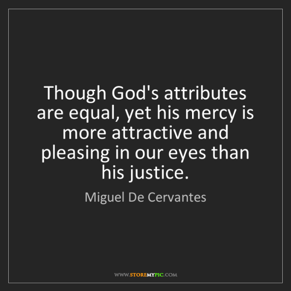 Miguel De Cervantes: Though God's attributes are equal, yet his mercy is more...