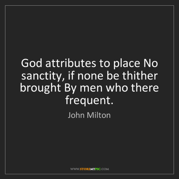 John Milton: God attributes to place No sanctity, if none be thither...