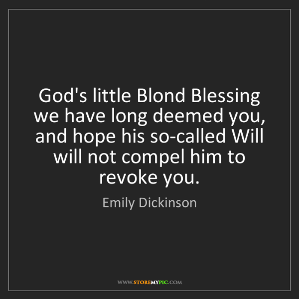 Emily Dickinson: God's little Blond Blessing we have long deemed you,...