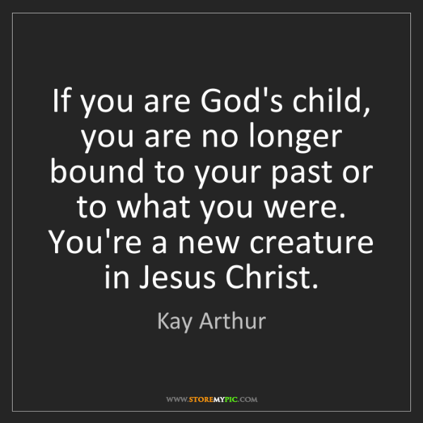 Kay Arthur: If you are God's child, you are no longer bound to your...