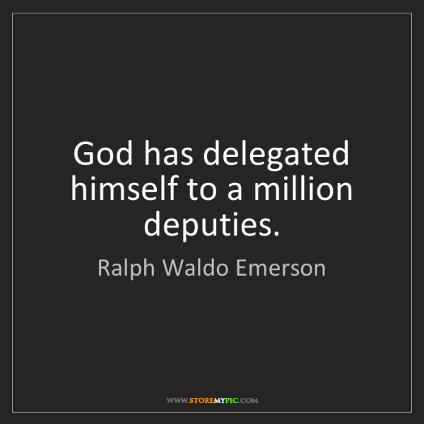 Ralph Waldo Emerson: God has delegated himself to a million deputies.