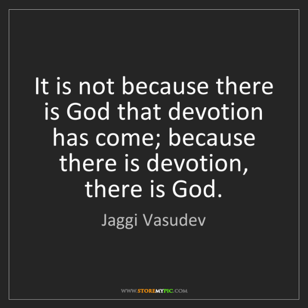 Jaggi Vasudev: It is not because there is God that devotion has come;...