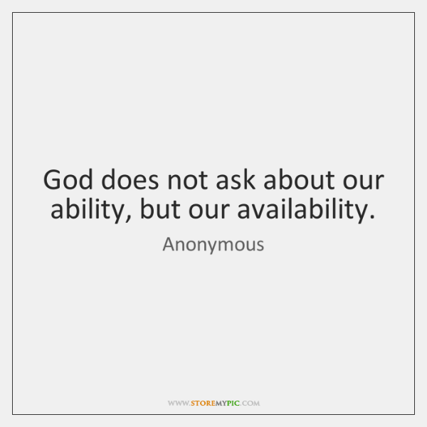 God does not ask about our ability, but our availability.