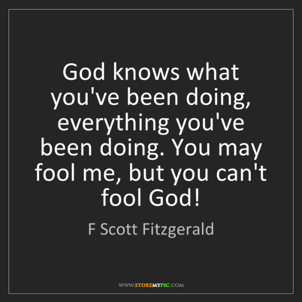 F Scott Fitzgerald: God knows what you've been doing, everything you've been...