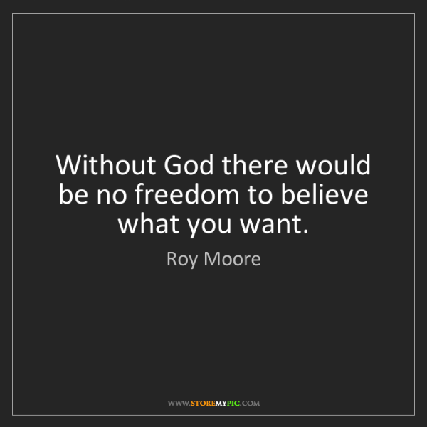 Roy Moore: Without God there would be no freedom to believe what...