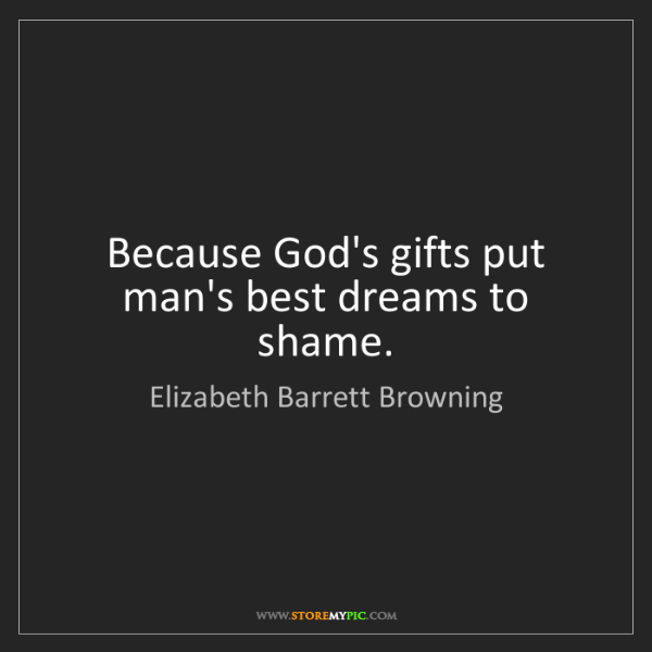 Elizabeth Barrett Browning: Because God's gifts put man's best dreams to shame.