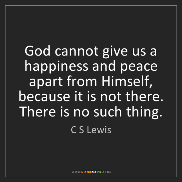 C S Lewis: God cannot give us a happiness and peace apart from Himself,...