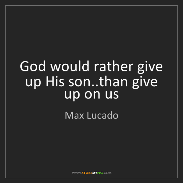 Max Lucado: God would rather give up His son..than give up on us