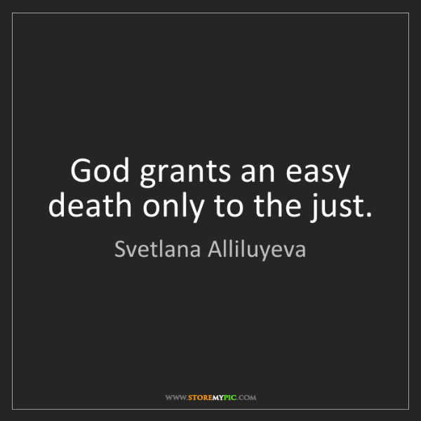 Svetlana Alliluyeva: God grants an easy death only to the just.