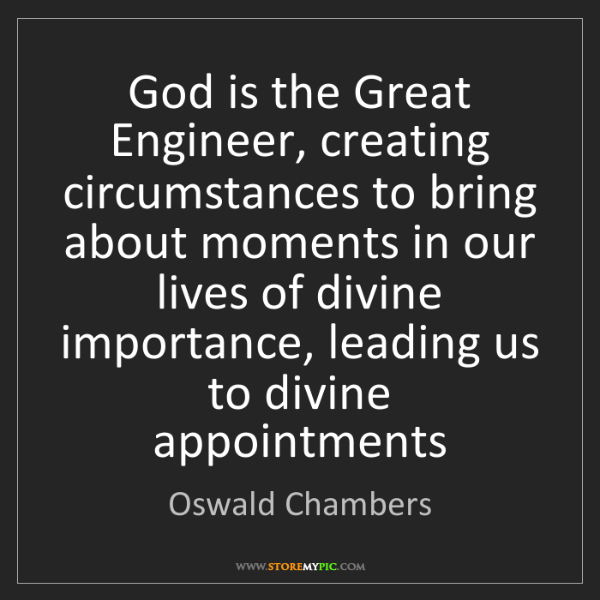 Oswald Chambers: God is the Great Engineer, creating circumstances to...