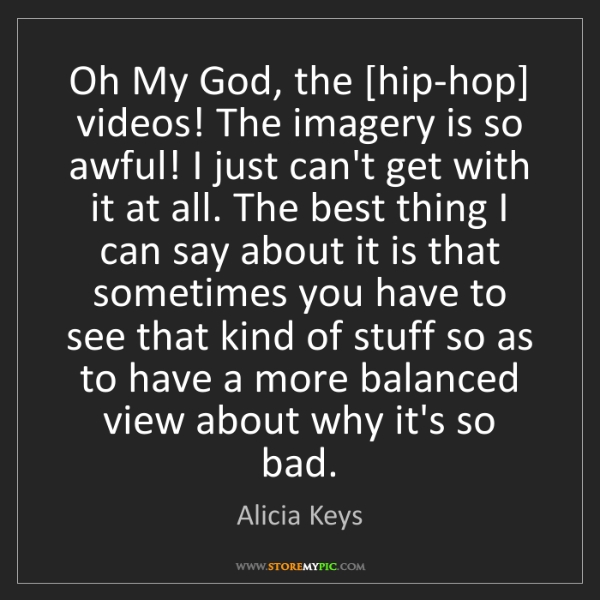 Alicia Keys: Oh My God, the [hip-hop] videos! The imagery is so awful!...