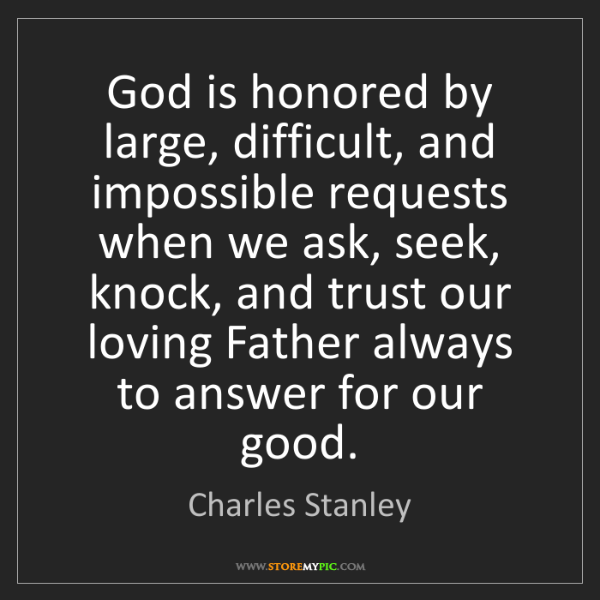 Charles Stanley: God is honored by large, difficult, and impossible requests...