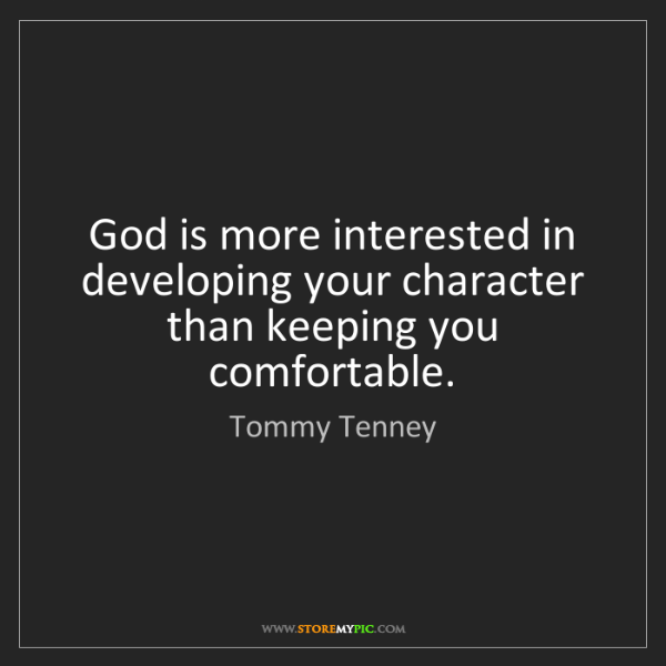 Tommy Tenney: God is more interested in developing your character than...