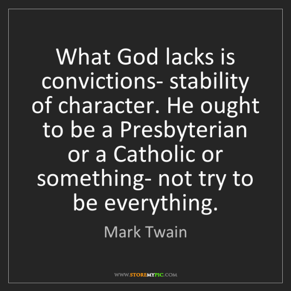 Mark Twain: What God lacks is convictions- stability of character....