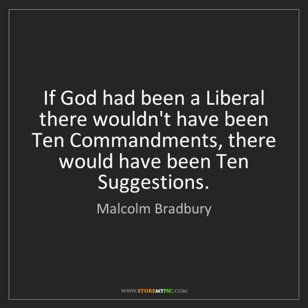 Malcolm Bradbury: If God had been a Liberal there wouldn't have been Ten...