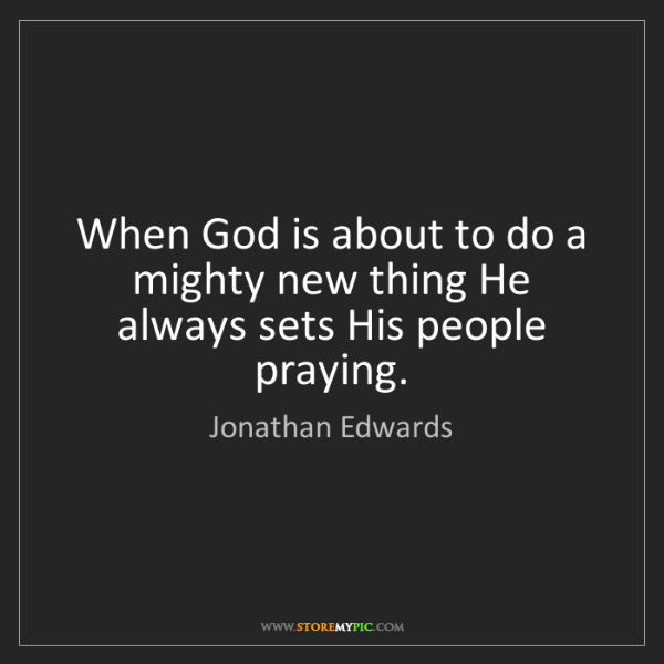 Jonathan Edwards: When God is about to do a mighty new thing He always...