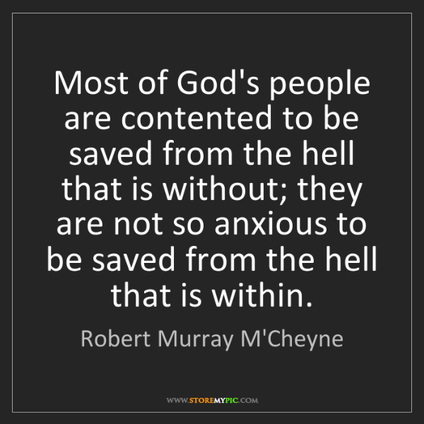 Robert Murray M'Cheyne: Most of God's people are contented to be saved from the...